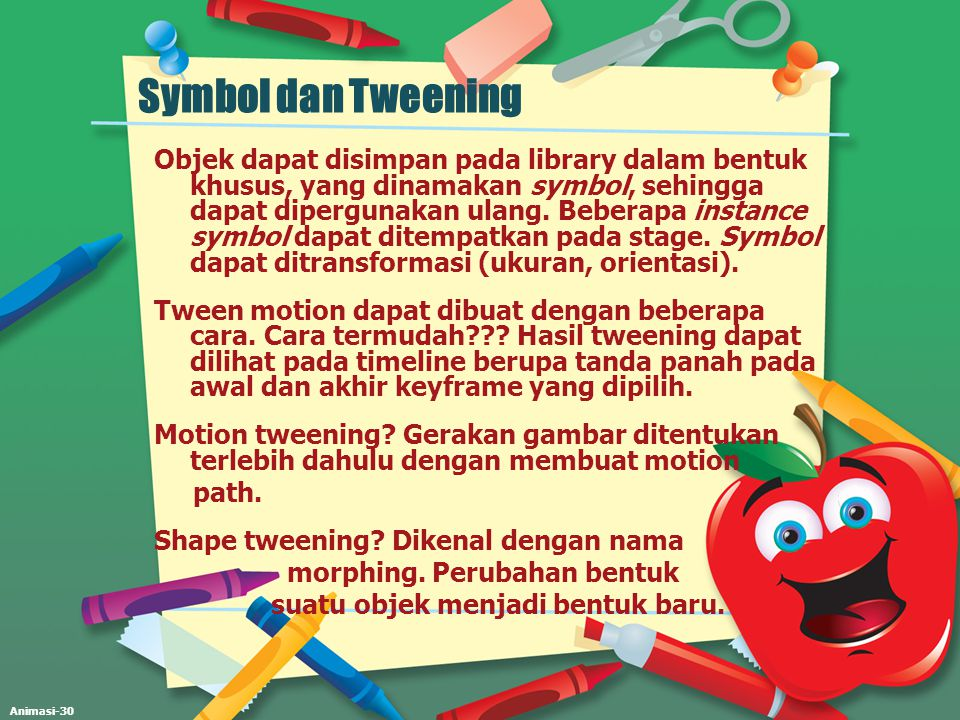 Animasi-30 Symbol dan Tweening Objek dapat disimpan pada library dalam bentuk khusus, yang dinamakan symbol, sehingga dapat dipergunakan ulang. Bebera