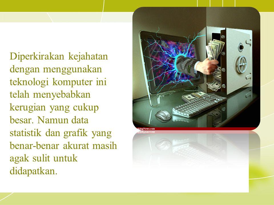 Diperkirakan kejahatan dengan menggunakan teknologi komputer ini telah menyebabkan kerugian yang cukup besar. Namun data statistik dan grafik yang ben