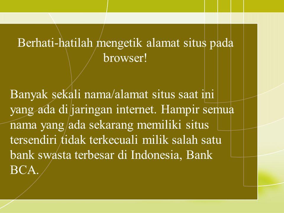 Berhati-hatilah mengetik alamat situs pada browser! Banyak sekali nama/alamat situs saat ini yang ada di jaringan internet. Hampir semua nama yang ada