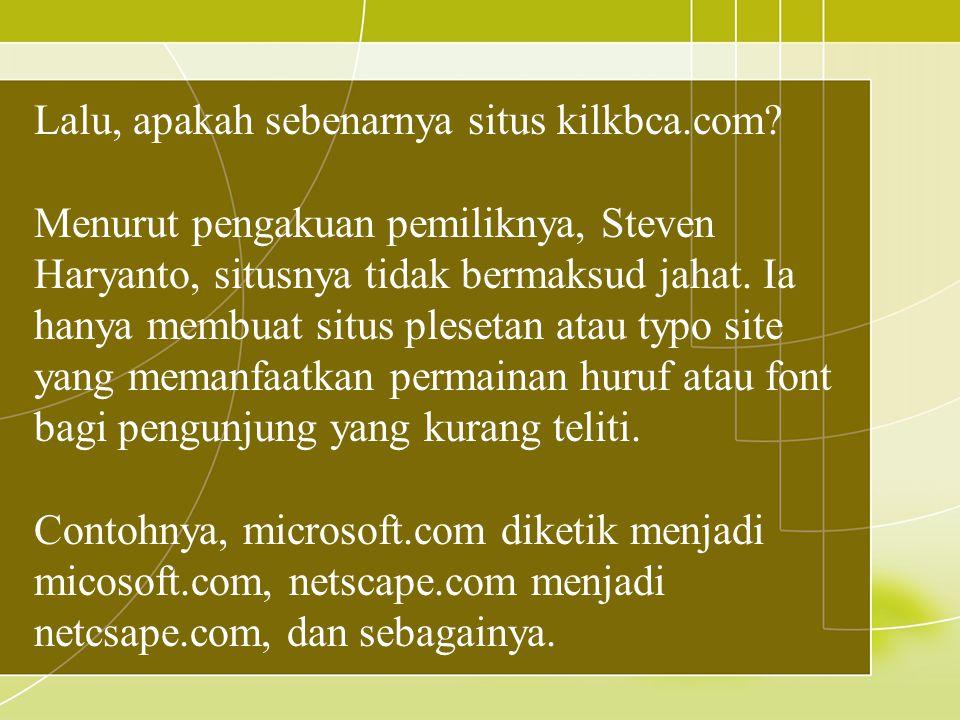 Lalu, apakah sebenarnya situs kilkbca.com? Menurut pengakuan pemiliknya, Steven Haryanto, situsnya tidak bermaksud jahat. Ia hanya membuat situs plese