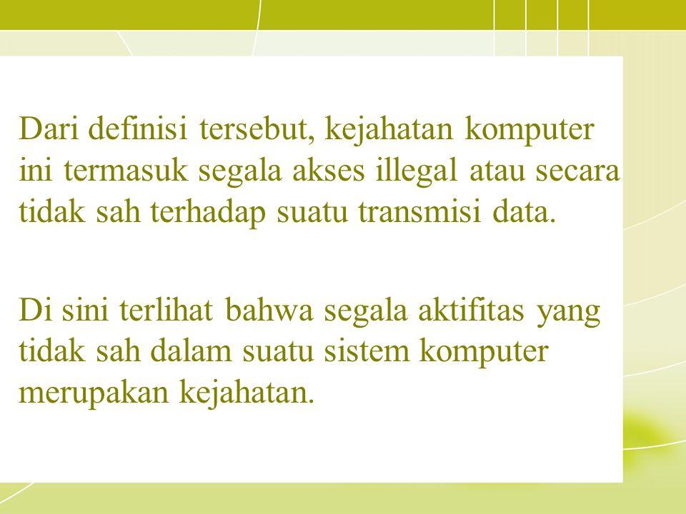 Dari definisi tersebut, kejahatan komputer ini termasuk segala akses illegal atau secara tidak sah terhadap suatu transmisi data. Di sini terlihat bah
