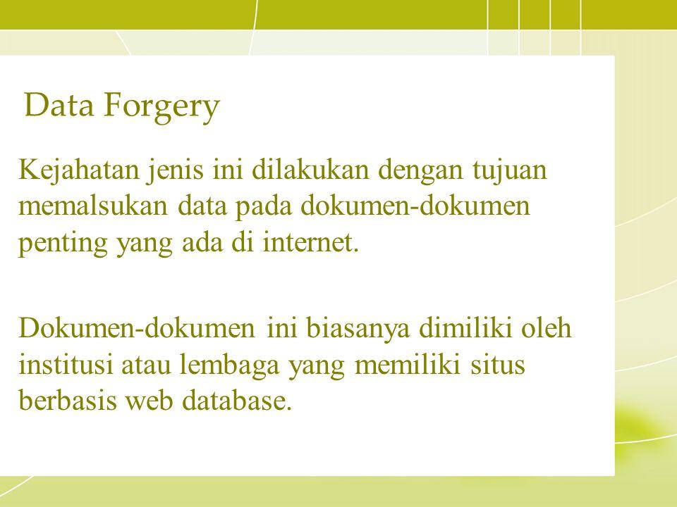 Kejahatan jenis ini dilakukan dengan tujuan memalsukan data pada dokumen-dokumen penting yang ada di internet. Dokumen-dokumen ini biasanya dimiliki o