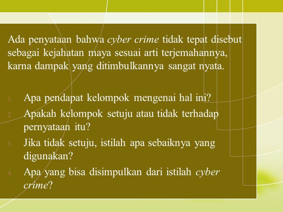 Ada penyataan bahwa cyber crime tidak tepat disebut sebagai kejahatan maya sesuai arti terjemahannya, karna dampak yang ditimbulkannya sangat nyata. 1