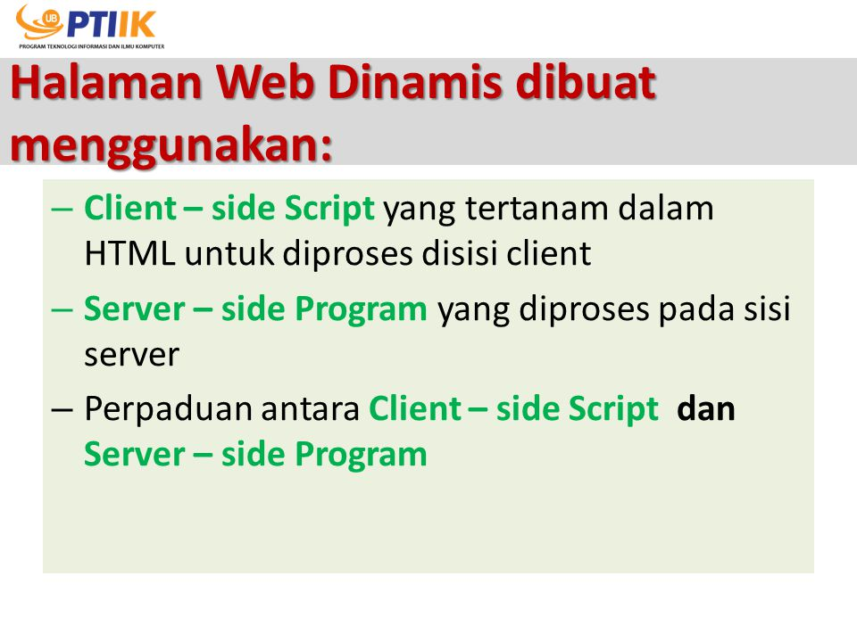 Halaman Web Dinamis dibuat menggunakan: – Client – side Script yang tertanam dalam HTML untuk diproses disisi client – Server – side Program yang dipr