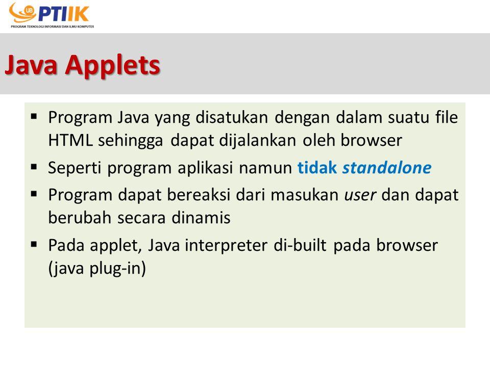 Java Applets  Program Java yang disatukan dengan dalam suatu file HTML sehingga dapat dijalankan oleh browser  Seperti program aplikasi namun tidak