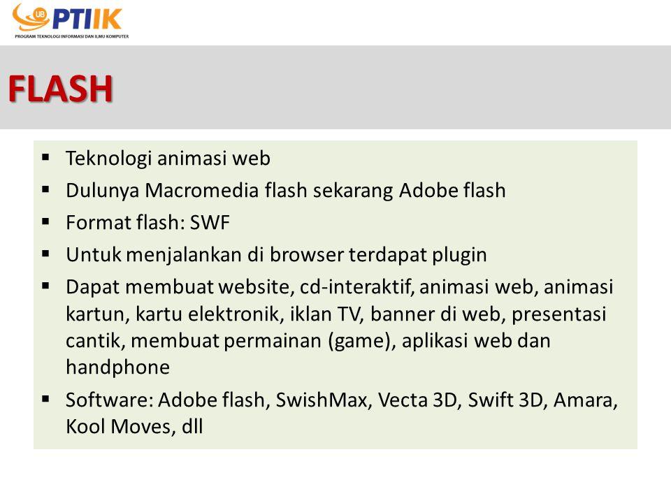 FLASH  Teknologi animasi web  Dulunya Macromedia flash sekarang Adobe flash  Format flash: SWF  Untuk menjalankan di browser terdapat plugin  Dap
