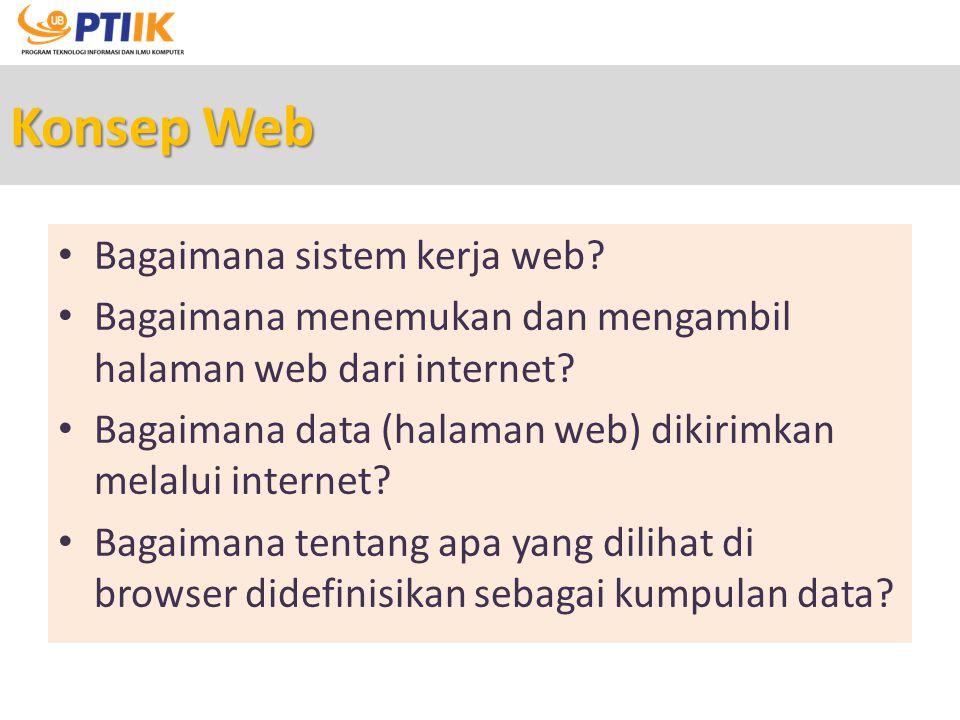 Konsep Web Bagaimana sistem kerja web? Bagaimana menemukan dan mengambil halaman web dari internet? Bagaimana data (halaman web) dikirimkan melalui in