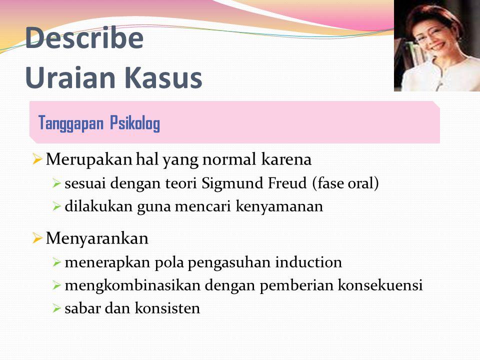 Describe Uraian Kasus  Merupakan hal yang normal karena  sesuai dengan teori Sigmund Freud (fase oral)  dilakukan guna mencari kenyamanan  Menyarankan  menerapkan pola pengasuhan induction  mengkombinasikan dengan pemberian konsekuensi  sabar dan konsisten Tanggapan Psikolog