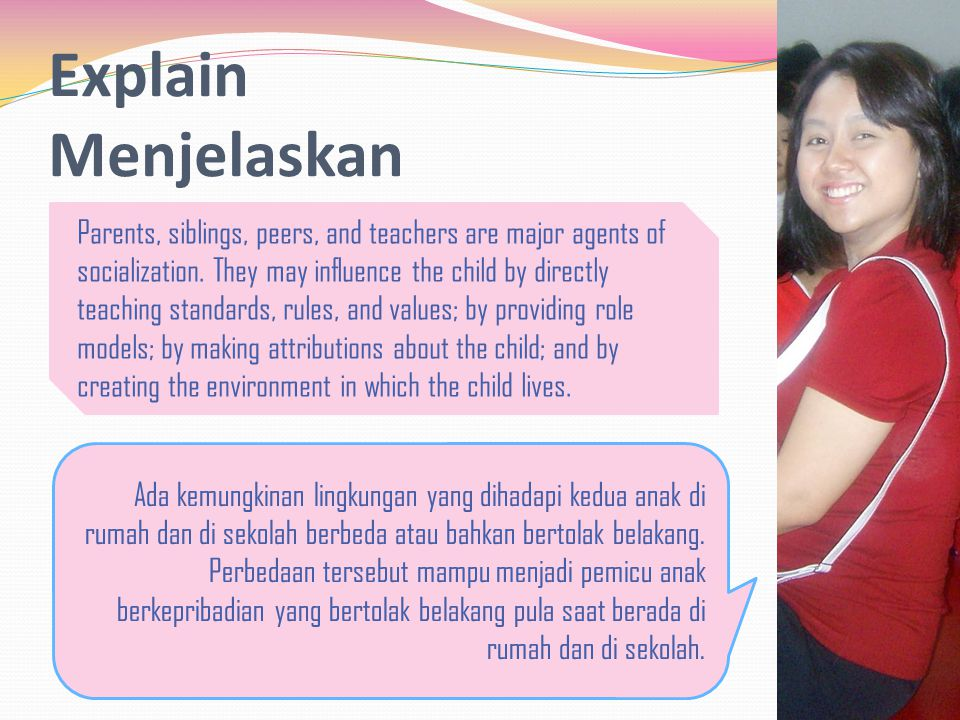Explain Menjelaskan Parents, siblings, peers, and teachers are major agents of socialization.
