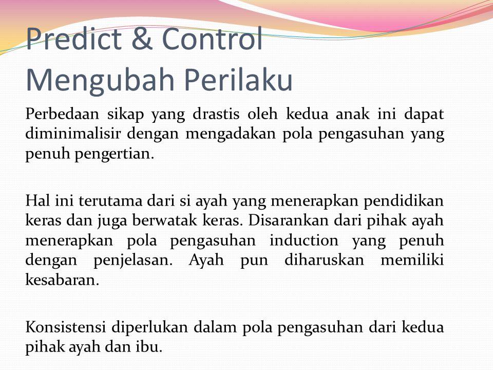 Predict & Control Mengubah Perilaku Perbedaan sikap yang drastis oleh kedua anak ini dapat diminimalisir dengan mengadakan pola pengasuhan yang penuh pengertian.