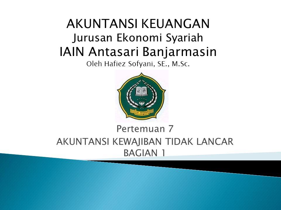 Pertemuan 7 AKUNTANSI KEWAJIBAN TIDAK LANCAR BAGIAN 1 AKUNTANSI KEUANGAN Jurusan Ekonomi Syariah IAIN Antasari Banjarmasin Oleh Hafiez Sofyani, SE., M