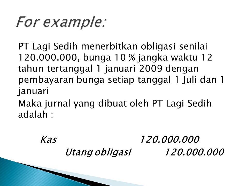 PT Lagi Sedih menerbitkan obligasi senilai 120.000.000, bunga 10 % jangka waktu 12 tahun tertanggal 1 januari 2009 dengan pembayaran bunga setiap tang