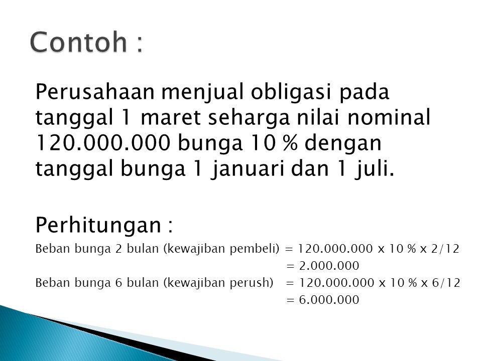 Perusahaan menjual obligasi pada tanggal 1 maret seharga nilai nominal 120.000.000 bunga 10 % dengan tanggal bunga 1 januari dan 1 juli. Perhitungan :