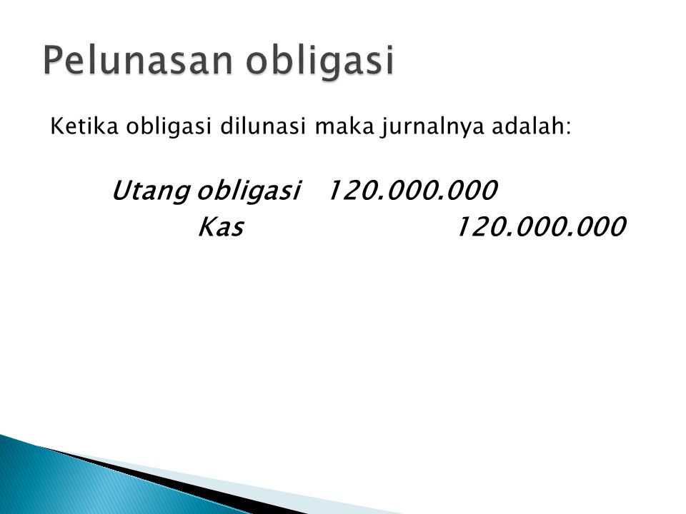 Ketika obligasi dilunasi maka jurnalnya adalah: Utang obligasi 120.000.000 Kas 120.000.000