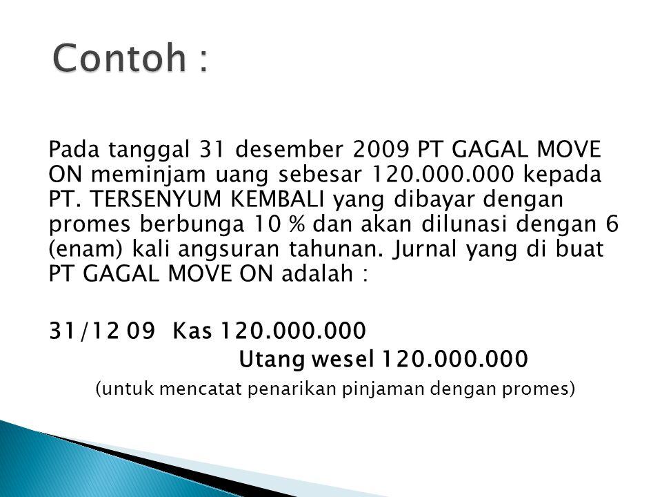 Pada tanggal 31 desember 2009 PT GAGAL MOVE ON meminjam uang sebesar 120.000.000 kepada PT. TERSENYUM KEMBALI yang dibayar dengan promes berbunga 10 %