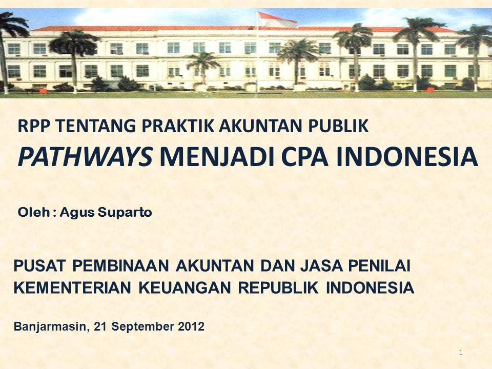 RPP TENTANG PRAKTIK AKUNTAN PUBLIK PATHWAYS MENJADI CPA INDONESIA Oleh : Agus Suparto PUSAT PEMBINAAN AKUNTAN DAN JASA PENILAI KEMENTERIAN KEUANGAN RE