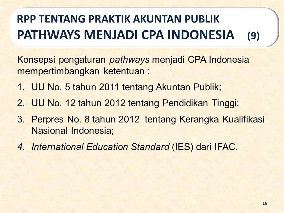 Konsepsi pengaturan pathways menjadi CPA Indonesia mempertimbangkan ketentuan : 1.UU No. 5 tahun 2011 tentang Akuntan Publik; 2.UU No. 12 tahun 2012 t