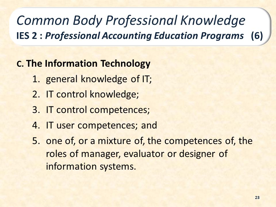 C. The Information Technology 1.general knowledge of IT; 2.IT control knowledge; 3.IT control competences; 4.IT user competences; and 5.one of, or a m