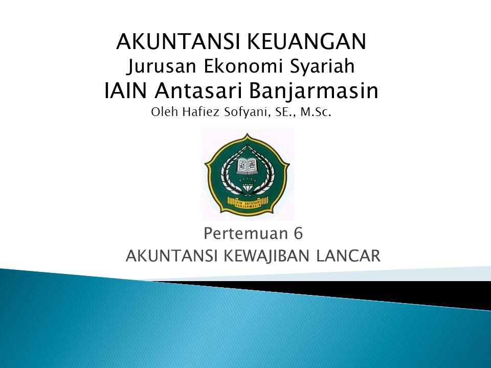 Pertemuan 6 AKUNTANSI KEWAJIBAN LANCAR AKUNTANSI KEUANGAN Jurusan Ekonomi Syariah IAIN Antasari Banjarmasin Oleh Hafiez Sofyani, SE., M.Sc.