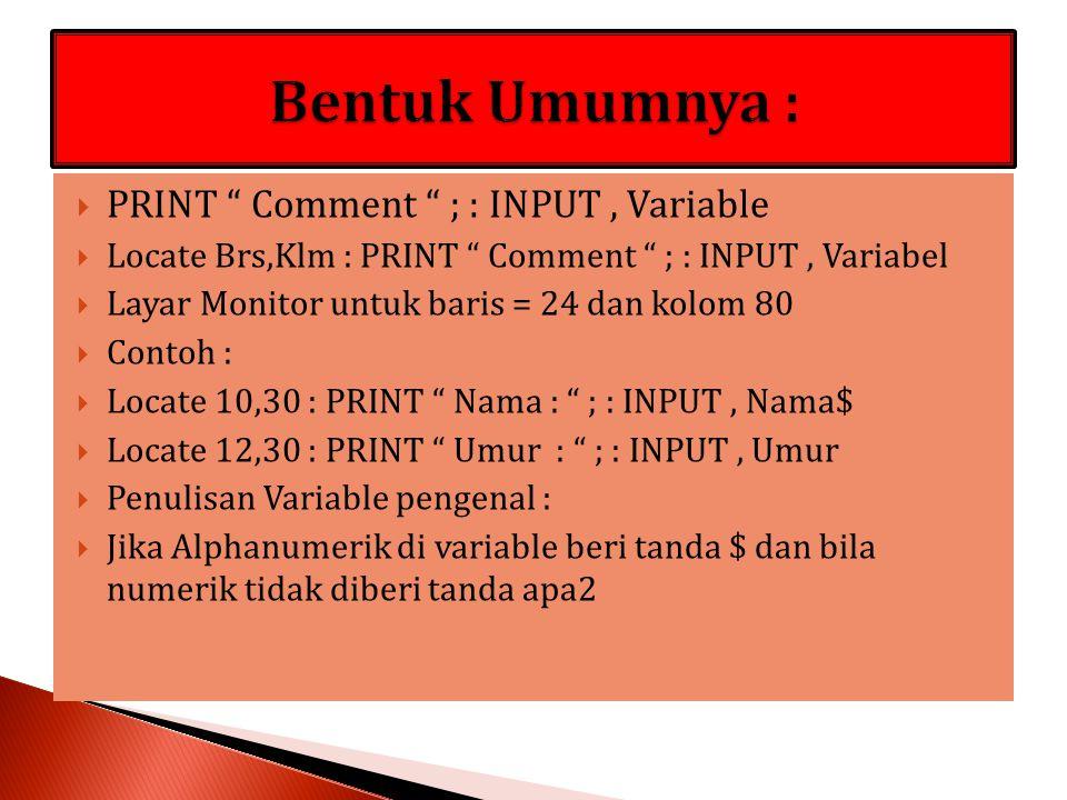  PRINT Comment ; : INPUT, Variable  Locate Brs,Klm : PRINT Comment ; : INPUT, Variabel  Layar Monitor untuk baris = 24 dan kolom 80  Contoh :  Locate 10,30 : PRINT Nama : ; : INPUT, Nama$  Locate 12,30 : PRINT Umur : ; : INPUT, Umur  Penulisan Variable pengenal :  Jika Alphanumerik di variable beri tanda $ dan bila numerik tidak diberi tanda apa2