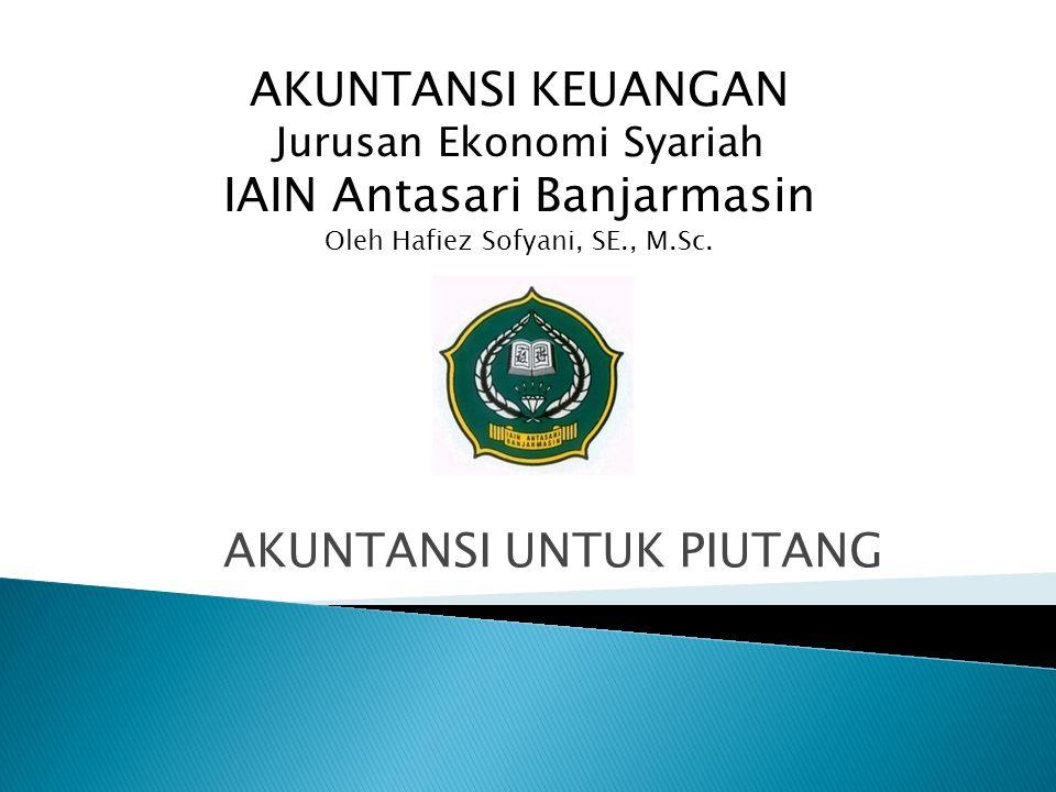 AKUNTANSI UNTUK PIUTANG AKUNTANSI KEUANGAN Jurusan Ekonomi Syariah IAIN Antasari Banjarmasin Oleh Hafiez Sofyani, SE., M.Sc.
