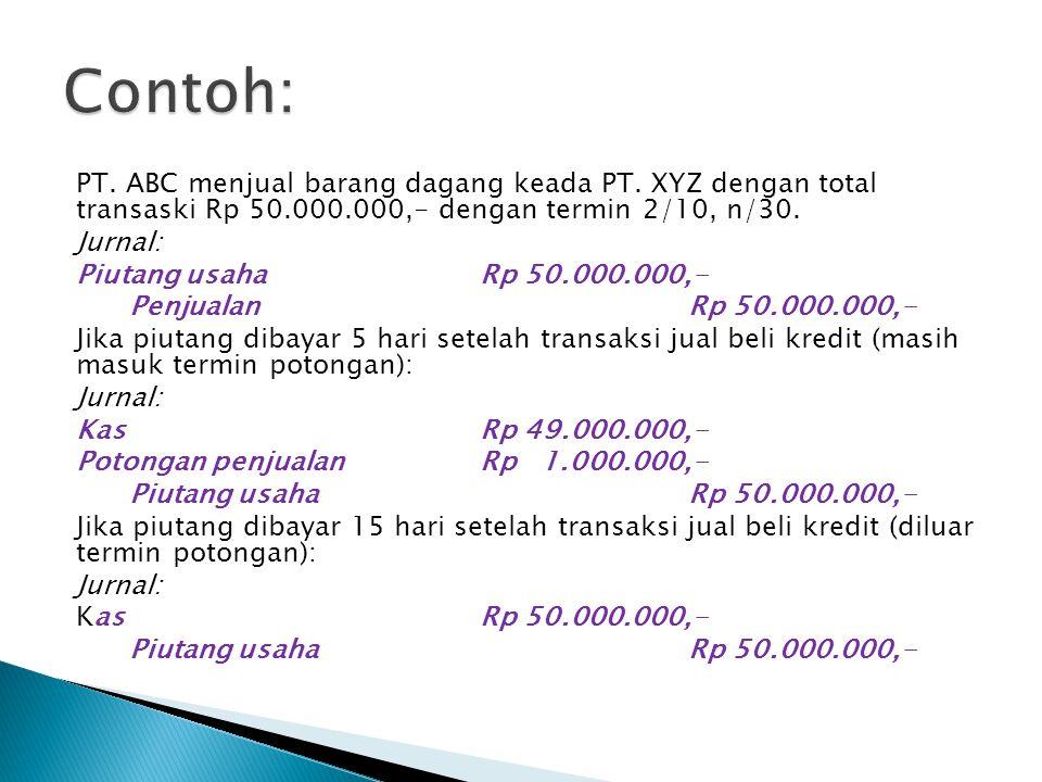 PT. ABC menjual barang dagang keada PT. XYZ dengan total transaski Rp 50.000.000,- dengan termin 2/10, n/30. Jurnal: Piutang usaha Rp 50.000.000,- Pen