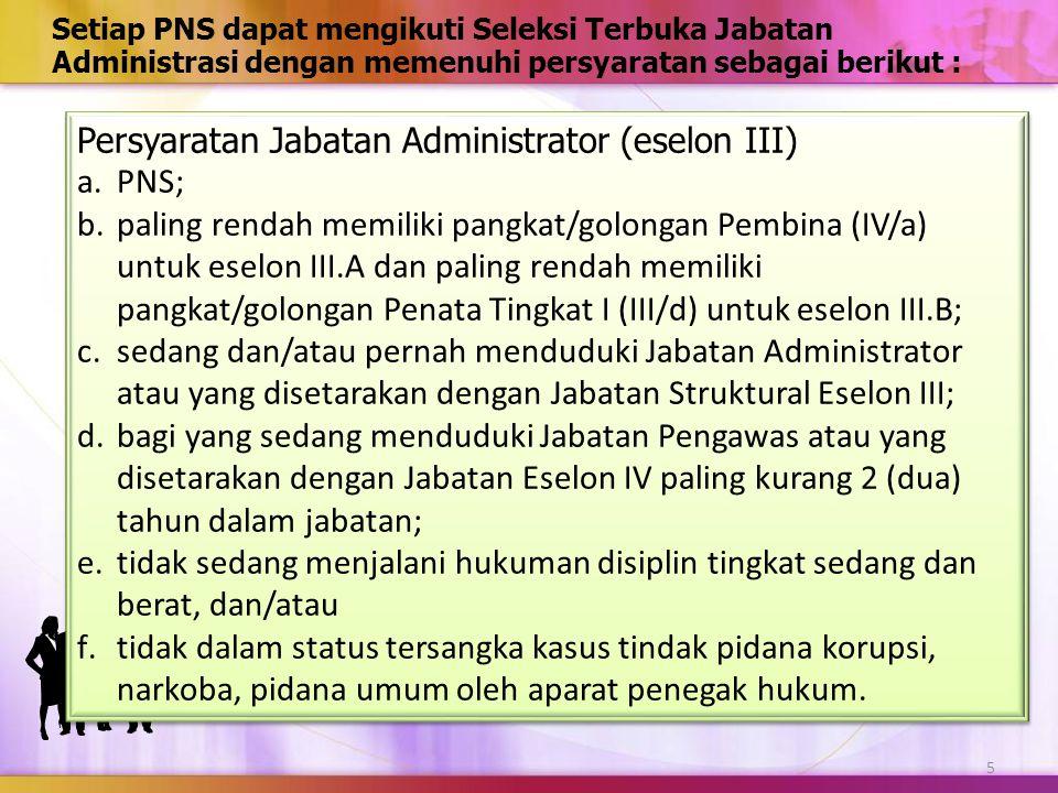 6 Setiap PNS dapat mengikuti Seleksi Terbuka Jabatan Administrasi dengan memenuhi persyaratan sebagai berikut : Persyaratan Jabatan Pengawas (eselon IV) a.PNS; b.paling rendah memiliki pangkat/golongan Penata (III/c) untuk eselon IV.A dan paling rendah memiliki pangkat/golongan Penata Muda Tingkat I (III/b) untuk eselon IV.B.