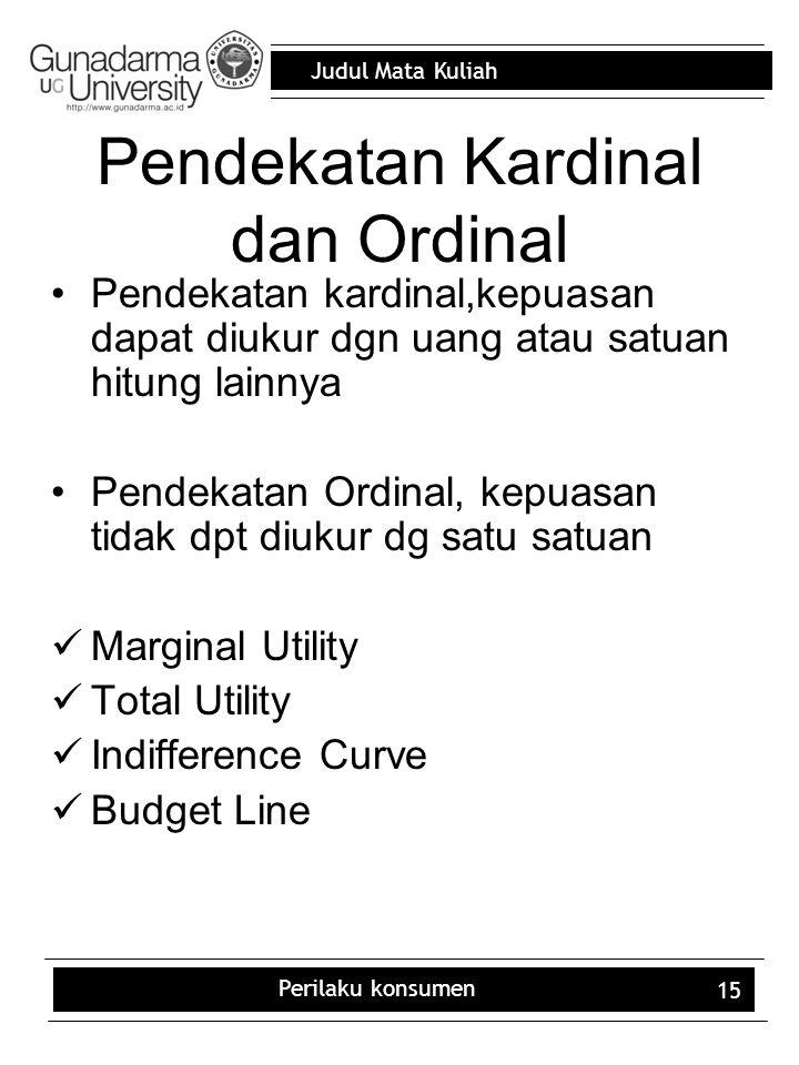 Judul Mata Kuliah Perilaku konsumen 15 Pendekatan Kardinal dan Ordinal Pendekatan kardinal,kepuasan dapat diukur dgn uang atau satuan hitung lainnya Pendekatan Ordinal, kepuasan tidak dpt diukur dg satu satuan Marginal Utility Total Utility Indifference Curve Budget Line