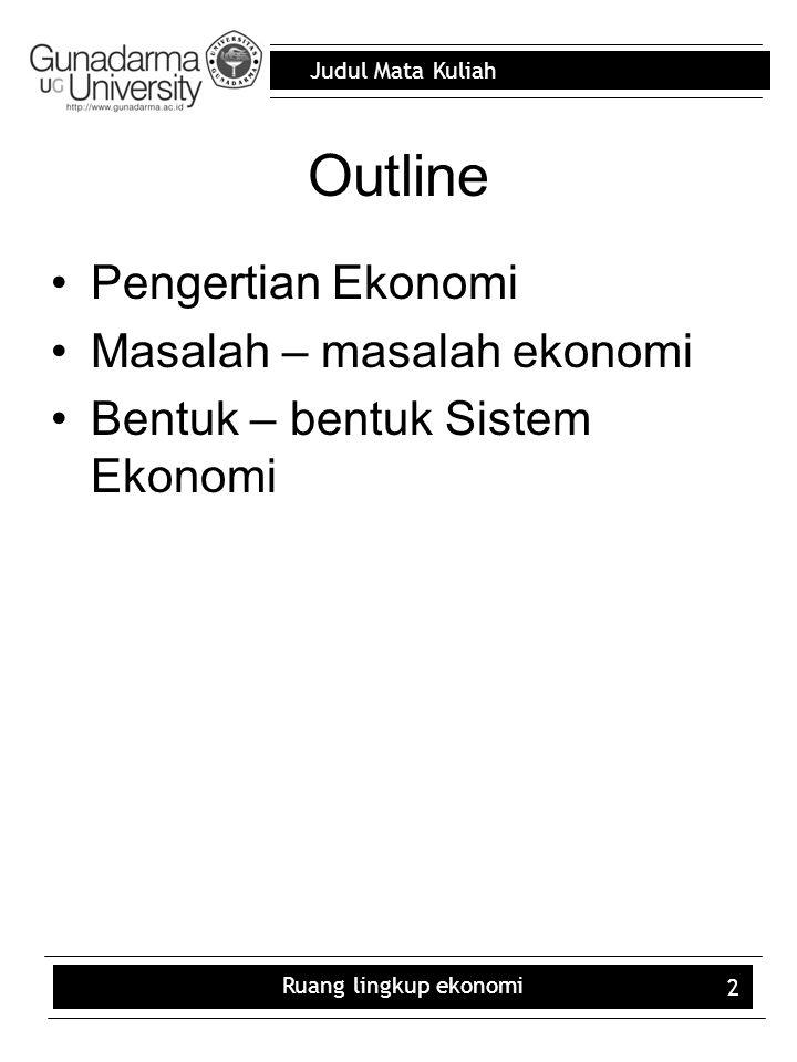 Judul Mata Kuliah Ruang lingkup ekonomi 2 Outline Pengertian Ekonomi Masalah – masalah ekonomi Bentuk – bentuk Sistem Ekonomi