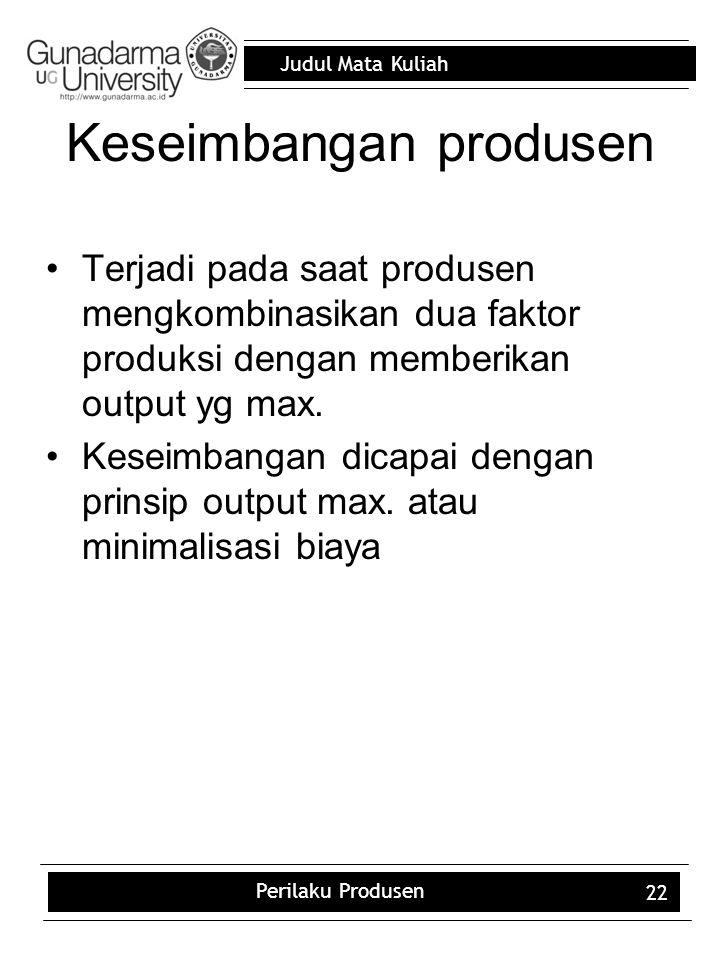 Judul Mata Kuliah Perilaku Produsen 22 Keseimbangan produsen Terjadi pada saat produsen mengkombinasikan dua faktor produksi dengan memberikan output yg max.
