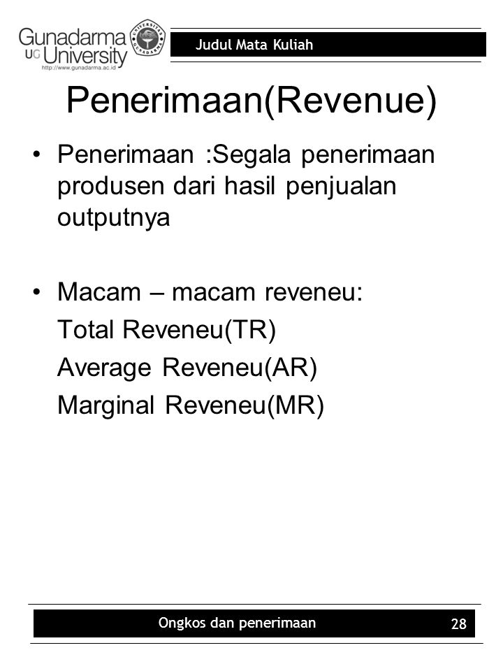 Judul Mata Kuliah Ongkos dan penerimaan 28 Penerimaan(Revenue) Penerimaan :Segala penerimaan produsen dari hasil penjualan outputnya Macam – macam reveneu: Total Reveneu(TR) Average Reveneu(AR) Marginal Reveneu(MR)