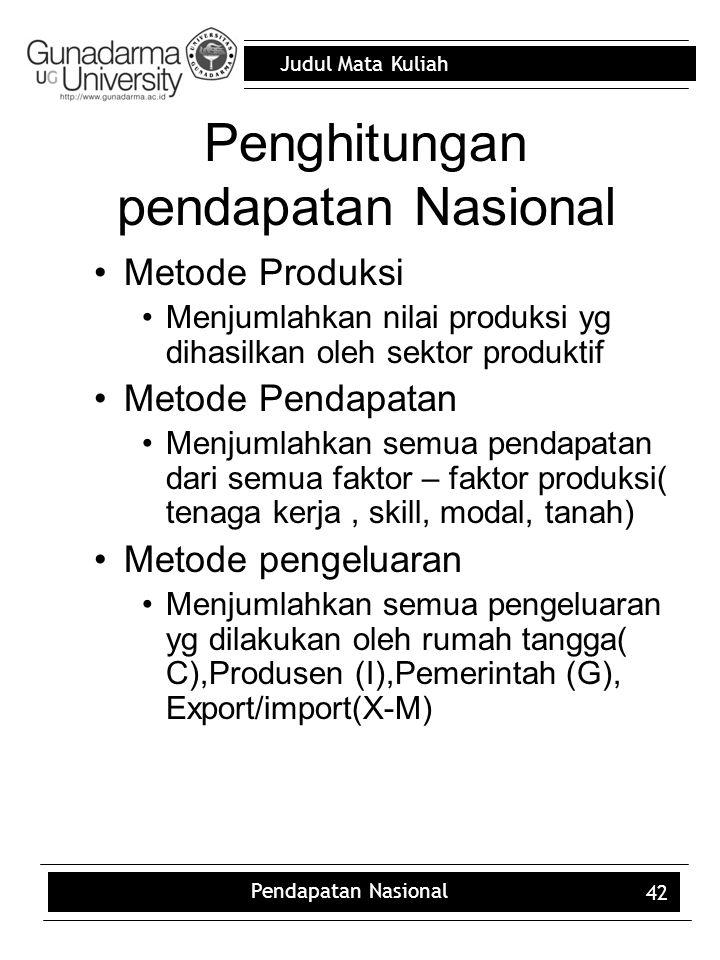 Judul Mata Kuliah Pendapatan Nasional 42 Penghitungan pendapatan Nasional Metode Produksi Menjumlahkan nilai produksi yg dihasilkan oleh sektor produktif Metode Pendapatan Menjumlahkan semua pendapatan dari semua faktor – faktor produksi( tenaga kerja, skill, modal, tanah) Metode pengeluaran Menjumlahkan semua pengeluaran yg dilakukan oleh rumah tangga( C),Produsen (I),Pemerintah (G), Export/import(X-M)