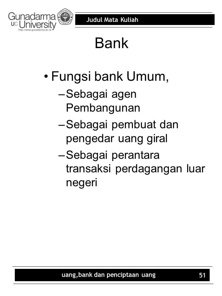 Judul Mata Kuliah uang,bank dan penciptaan uang 51 Bank Fungsi bank Umum, –Sebagai agen Pembangunan –Sebagai pembuat dan pengedar uang giral –Sebagai perantara transaksi perdagangan luar negeri