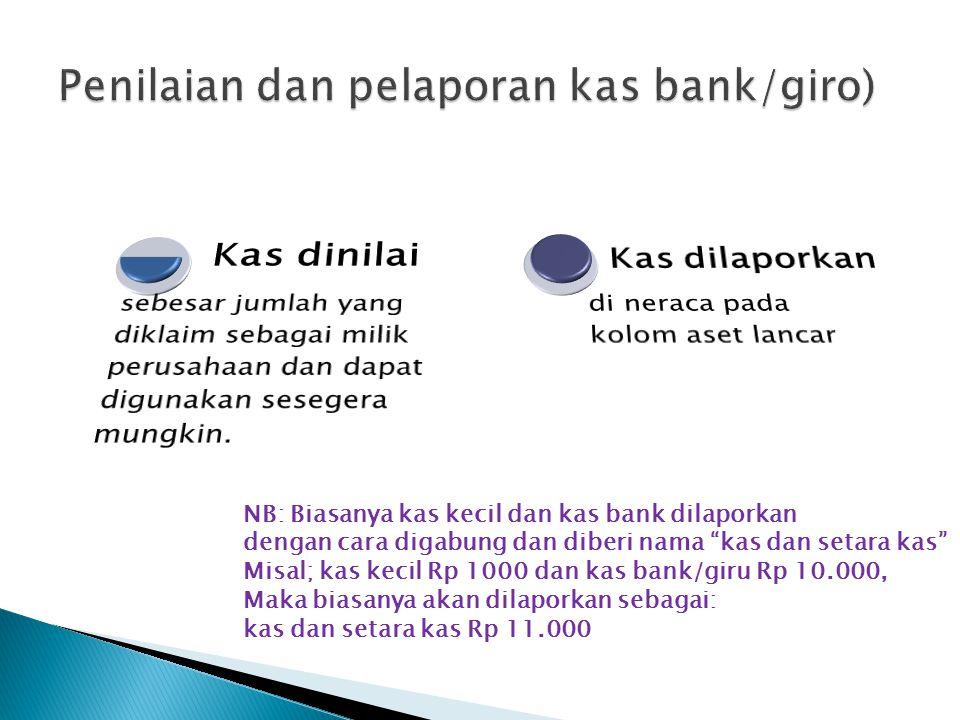 NB: Biasanya kas kecil dan kas bank dilaporkan dengan cara digabung dan diberi nama kas dan setara kas Misal; kas kecil Rp 1000 dan kas bank/giru Rp 10.000, Maka biasanya akan dilaporkan sebagai: kas dan setara kas Rp 11.000