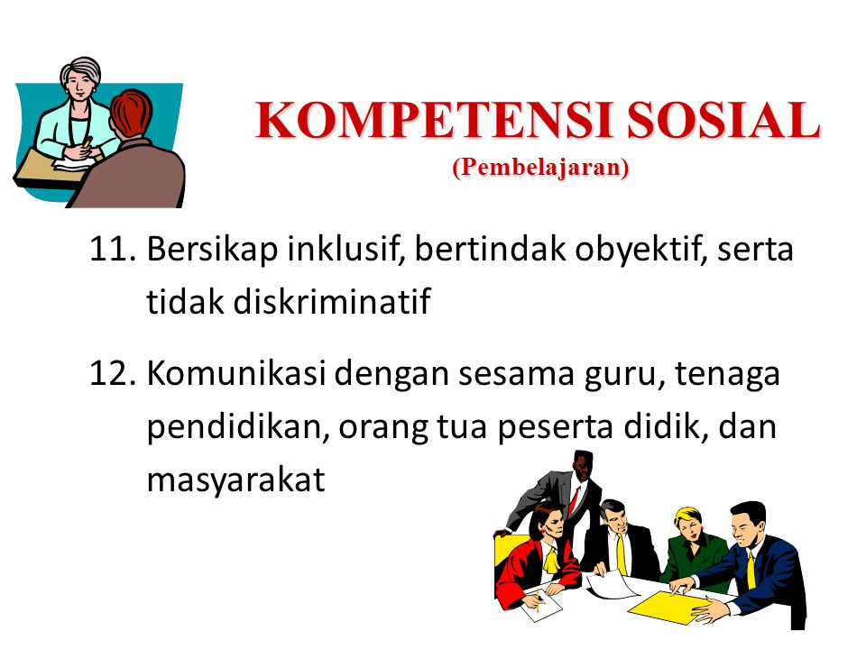 KOMPETENSI SOSIAL (Pembelajaran) 11.Bersikap inklusif, bertindak obyektif, serta tidak diskriminatif 12.Komunikasi dengan sesama guru, tenaga pendidik