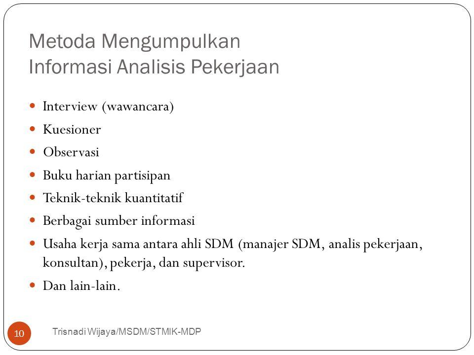 Metoda Mengumpulkan Informasi Analisis Pekerjaan Trisnadi Wijaya/MSDM/STMIK-MDP 10 Interview (wawancara) Kuesioner Observasi Buku harian partisipan Te