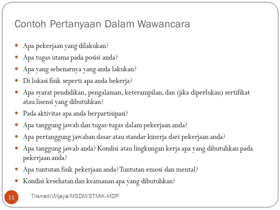 Contoh Pertanyaan Dalam Wawancara Trisnadi Wijaya/MSDM/STMIK-MDP 11 Apa pekerjaan yang dilakukan? Apa tugas utama pada posisi anda? Apa yang sebenarny