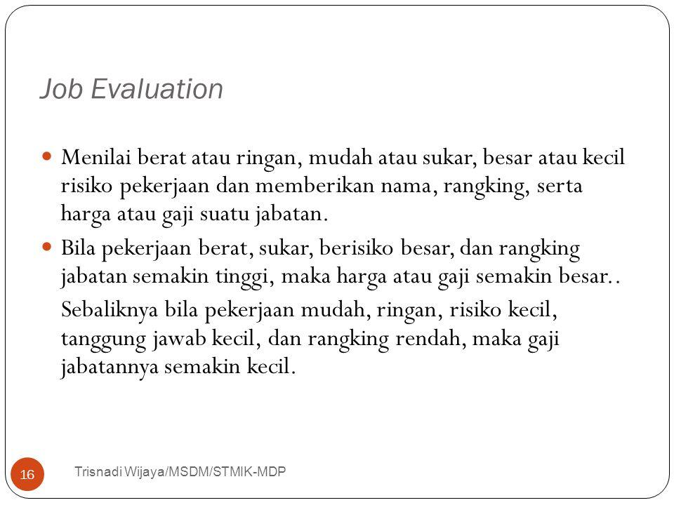 Job Evaluation Trisnadi Wijaya/MSDM/STMIK-MDP 16 Menilai berat atau ringan, mudah atau sukar, besar atau kecil risiko pekerjaan dan memberikan nama, r
