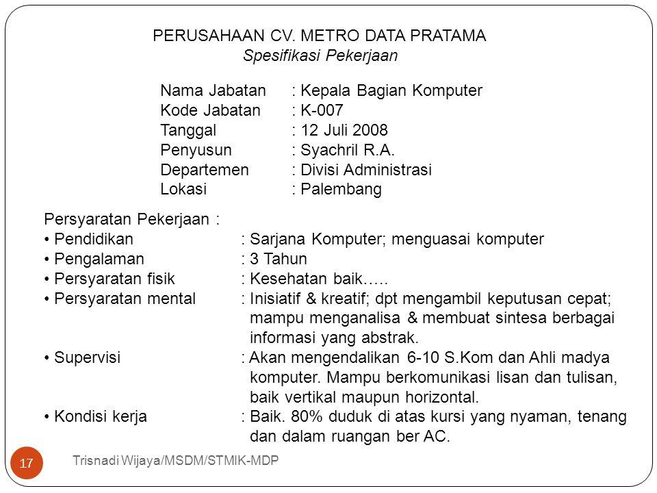 Trisnadi Wijaya/MSDM/STMIK-MDP 17 PERUSAHAAN CV. METRO DATA PRATAMA Spesifikasi Pekerjaan Nama Jabatan: Kepala Bagian Komputer Kode Jabatan: K-007 Tan