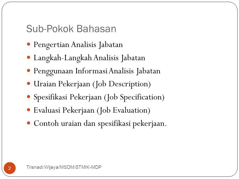 Sub-Pokok Bahasan Trisnadi Wijaya/MSDM/STMIK-MDP 2 Pengertian Analisis Jabatan Langkah-Langkah Analisis Jabatan Penggunaan Informasi Analisis Jabatan