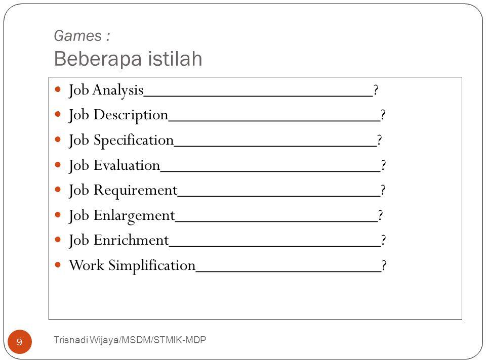Games : Beberapa istilah Trisnadi Wijaya/MSDM/STMIK-MDP 9 Job Analysis__________________________? Job Description________________________? Job Specifi