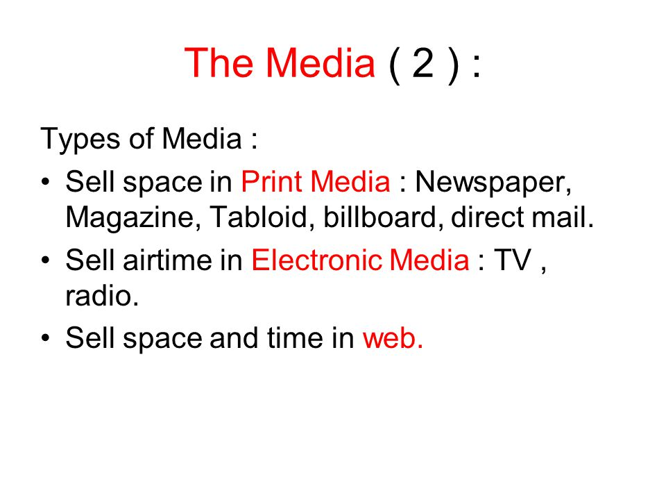 The Media ( 2 ) : Types of Media : Sell space in Print Media : Newspaper, Magazine, Tabloid, billboard, direct mail. Sell airtime in Electronic Media