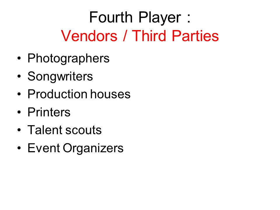 Fourth Player : Vendors / Third Parties Photographers Songwriters Production houses Printers Talent scouts Event Organizers