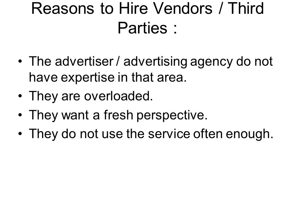 Reasons to Hire Vendors / Third Parties : The advertiser / advertising agency do not have expertise in that area. They are overloaded. They want a fre