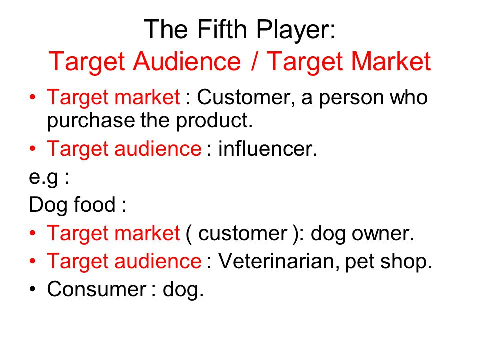 The Fifth Player: Target Audience / Target Market Target market : Customer, a person who purchase the product. Target audience : influencer. e.g : Dog