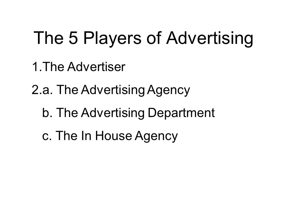 The 5 Players of Advertising 1.The Advertiser 2.a. The Advertising Agency b. The Advertising Department c. The In House Agency