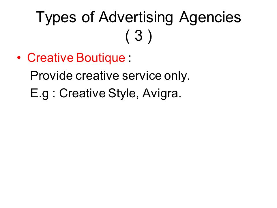 Types of Advertising Agencies ( 3 ) Creative Boutique : Provide creative service only. E.g : Creative Style, Avigra.
