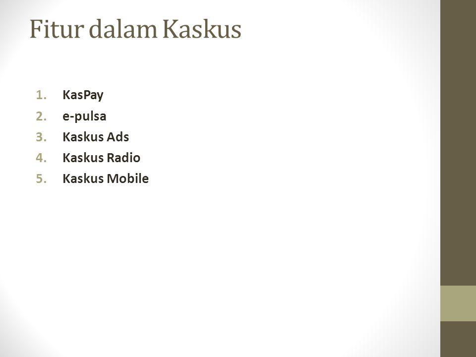 Fitur dalam Kaskus 1.KasPay 2.e-pulsa 3.Kaskus Ads 4.Kaskus Radio 5.Kaskus Mobile