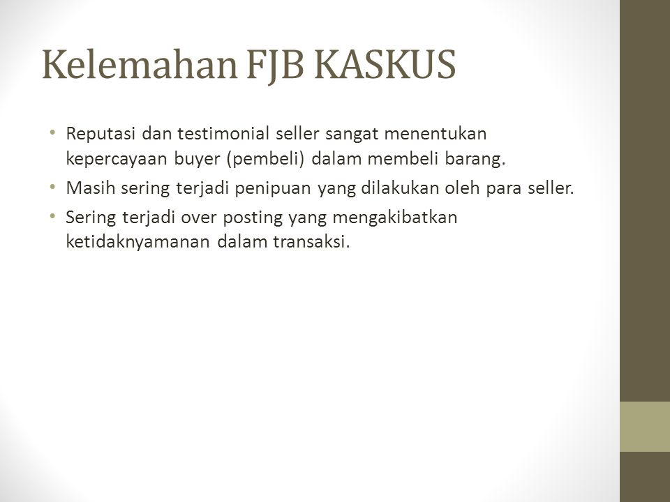 Kelemahan FJB KASKUS Reputasi dan testimonial seller sangat menentukan kepercayaan buyer (pembeli) dalam membeli barang. Masih sering terjadi penipuan