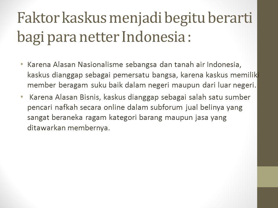 Faktor kaskus menjadi begitu berarti bagi para netter Indonesia : Karena Alasan Nasionalisme sebangsa dan tanah air Indonesia, kaskus dianggap sebagai
